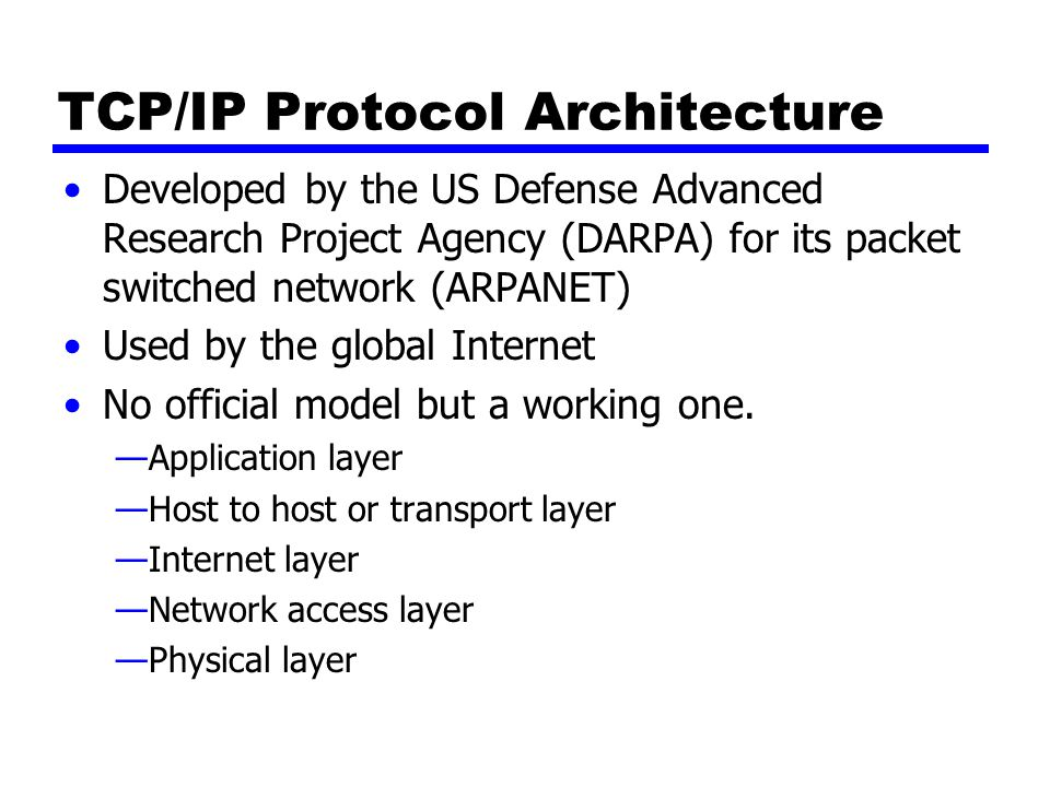 TCP/IP Protocol Architecture Developed by the US Defense Advanced Research Project Agency (DARPA) for its packet switched network (ARPANET) Used by the global Internet No official model but a working one.
