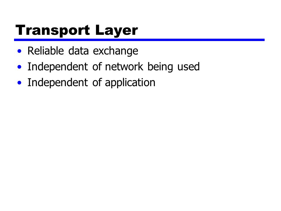 Transport Layer Reliable data exchange Independent of network being used Independent of application