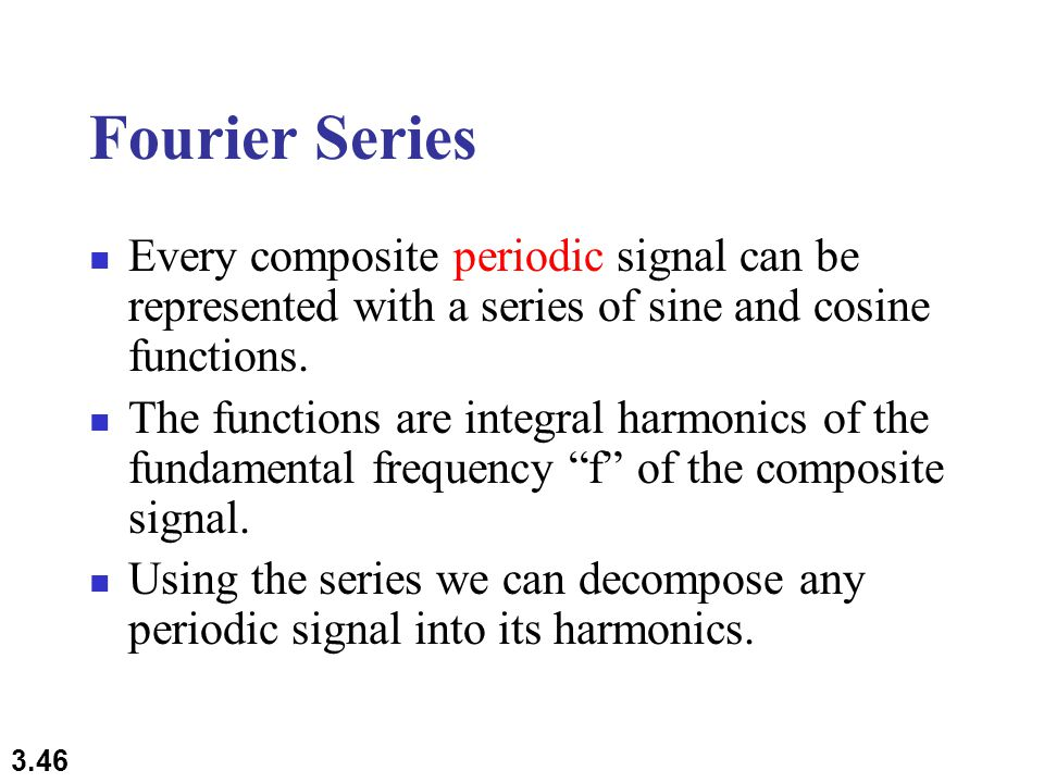 3.46 Fourier Series Every composite periodic signal can be represented with a series of sine and cosine functions.
