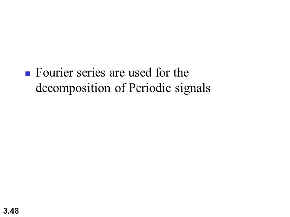 3.48 Fourier series are used for the decomposition of Periodic signals