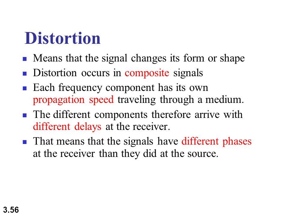 3.56 Distortion Means that the signal changes its form or shape Distortion occurs in composite signals Each frequency component has its own propagation speed traveling through a medium.