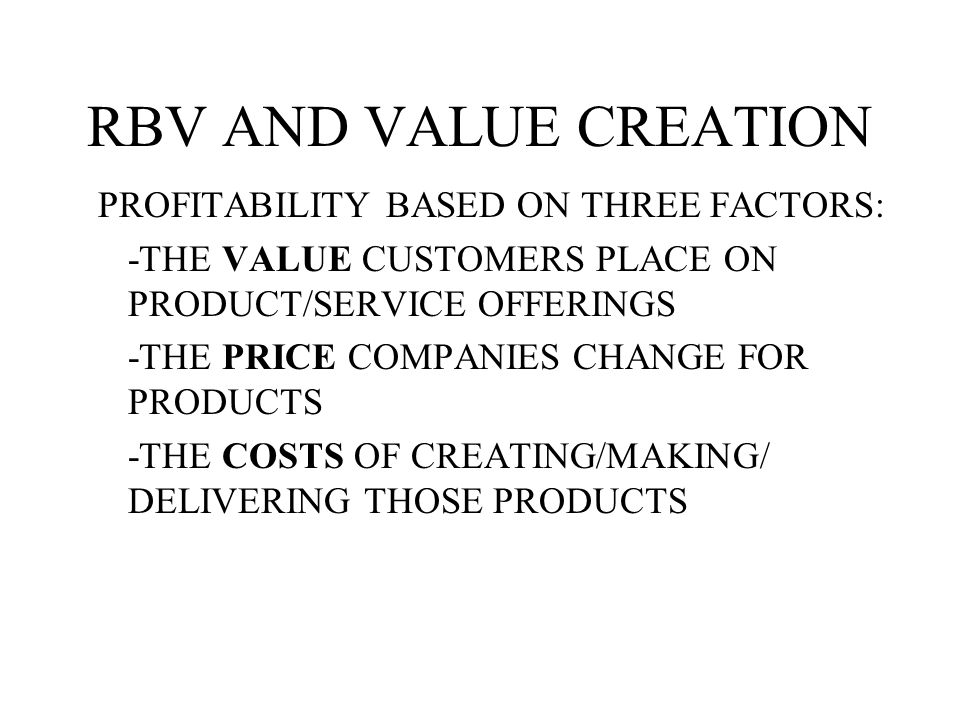 RBV AND VALUE CREATION PROFITABILITY BASED ON THREE FACTORS: -THE VALUE CUSTOMERS PLACE ON PRODUCT/SERVICE OFFERINGS -THE PRICE COMPANIES CHANGE FOR PRODUCTS -THE COSTS OF CREATING/MAKING/ DELIVERING THOSE PRODUCTS