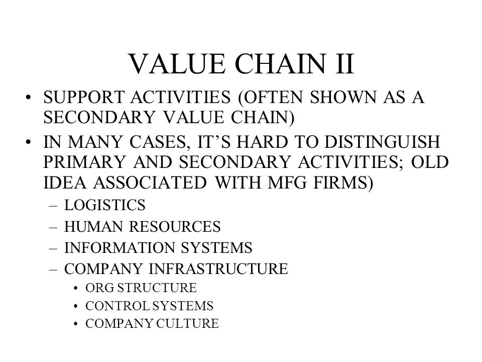 VALUE CHAIN II SUPPORT ACTIVITIES (OFTEN SHOWN AS A SECONDARY VALUE CHAIN) IN MANY CASES, IT'S HARD TO DISTINGUISH PRIMARY AND SECONDARY ACTIVITIES; OLD IDEA ASSOCIATED WITH MFG FIRMS) –LOGISTICS –HUMAN RESOURCES –INFORMATION SYSTEMS –COMPANY INFRASTRUCTURE ORG STRUCTURE CONTROL SYSTEMS COMPANY CULTURE
