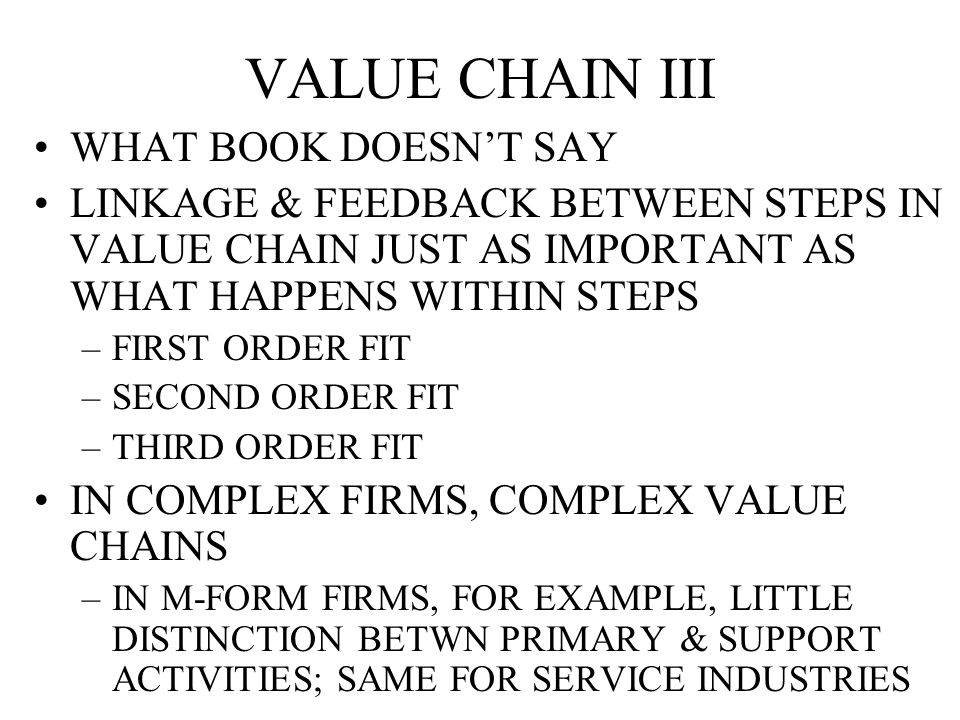 VALUE CHAIN III WHAT BOOK DOESN'T SAY LINKAGE & FEEDBACK BETWEEN STEPS IN VALUE CHAIN JUST AS IMPORTANT AS WHAT HAPPENS WITHIN STEPS –FIRST ORDER FIT –SECOND ORDER FIT –THIRD ORDER FIT IN COMPLEX FIRMS, COMPLEX VALUE CHAINS –IN M-FORM FIRMS, FOR EXAMPLE, LITTLE DISTINCTION BETWN PRIMARY & SUPPORT ACTIVITIES; SAME FOR SERVICE INDUSTRIES