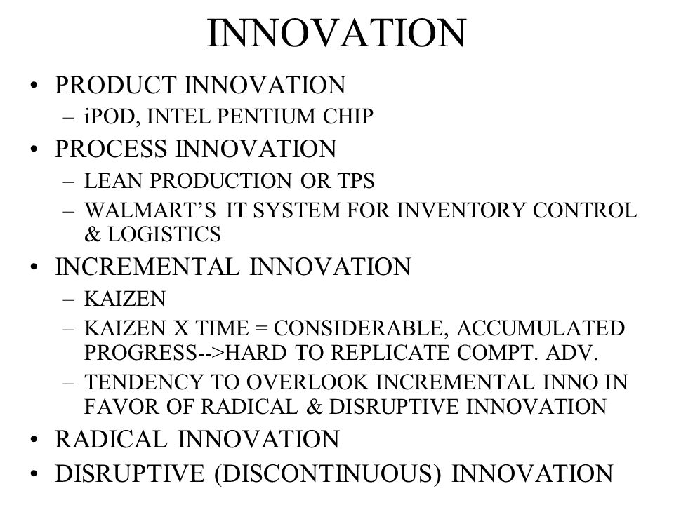 INNOVATION PRODUCT INNOVATION –iPOD, INTEL PENTIUM CHIP PROCESS INNOVATION –LEAN PRODUCTION OR TPS –WALMART'S IT SYSTEM FOR INVENTORY CONTROL & LOGISTICS INCREMENTAL INNOVATION –KAIZEN –KAIZEN X TIME = CONSIDERABLE, ACCUMULATED PROGRESS-->HARD TO REPLICATE COMPT.