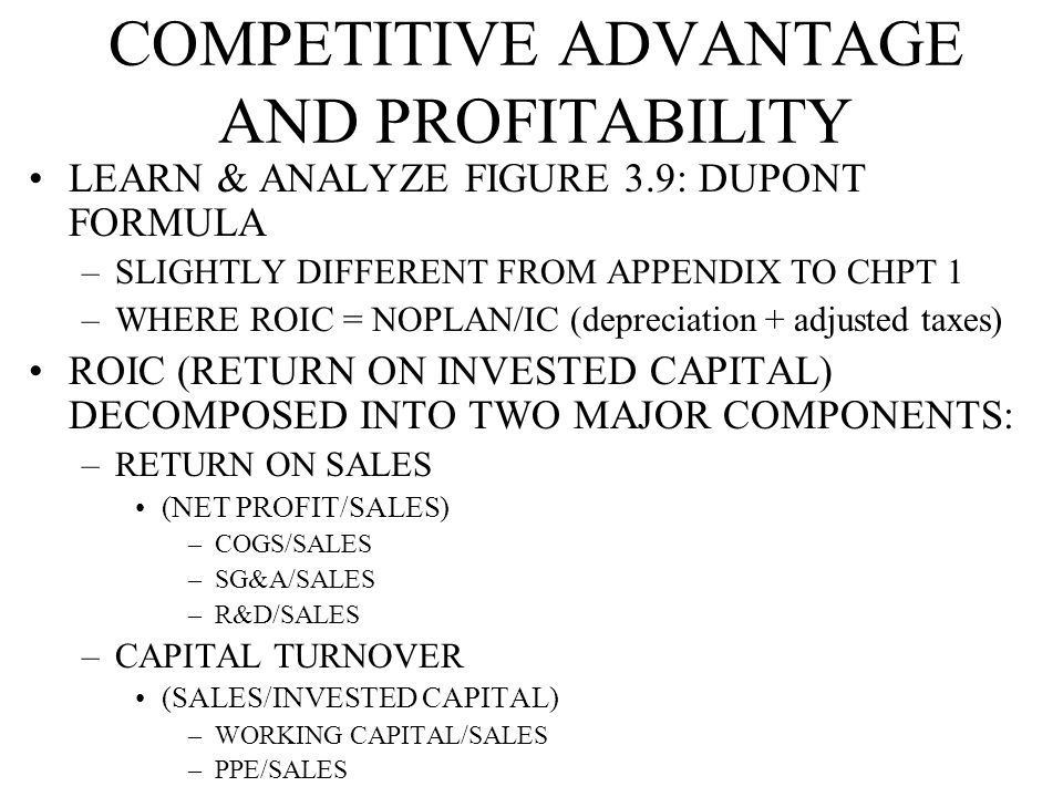 COMPETITIVE ADVANTAGE AND PROFITABILITY LEARN & ANALYZE FIGURE 3.9: DUPONT FORMULA –SLIGHTLY DIFFERENT FROM APPENDIX TO CHPT 1 –WHERE ROIC = NOPLAN/IC (depreciation + adjusted taxes) ROIC (RETURN ON INVESTED CAPITAL) DECOMPOSED INTO TWO MAJOR COMPONENTS: –RETURN ON SALES (NET PROFIT/SALES) –COGS/SALES –SG&A/SALES –R&D/SALES –CAPITAL TURNOVER (SALES/INVESTED CAPITAL) –WORKING CAPITAL/SALES –PPE/SALES