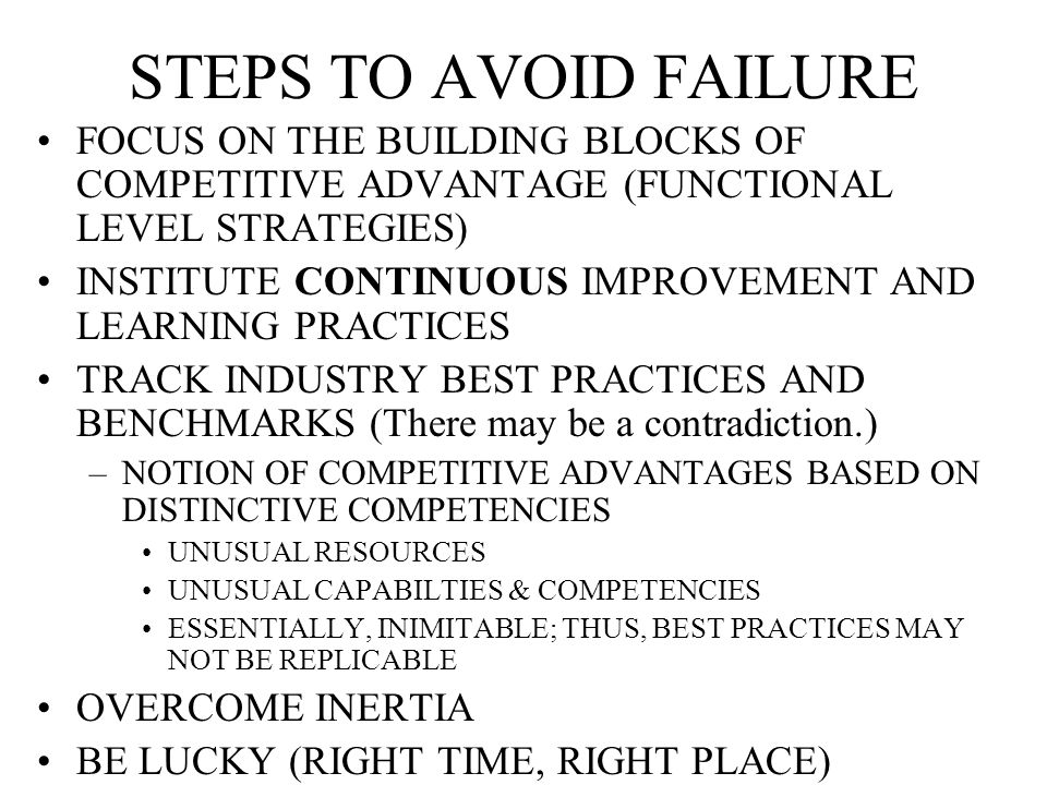 STEPS TO AVOID FAILURE FOCUS ON THE BUILDING BLOCKS OF COMPETITIVE ADVANTAGE (FUNCTIONAL LEVEL STRATEGIES) INSTITUTE CONTINUOUS IMPROVEMENT AND LEARNING PRACTICES TRACK INDUSTRY BEST PRACTICES AND BENCHMARKS (There may be a contradiction.) –NOTION OF COMPETITIVE ADVANTAGES BASED ON DISTINCTIVE COMPETENCIES UNUSUAL RESOURCES UNUSUAL CAPABILTIES & COMPETENCIES ESSENTIALLY, INIMITABLE; THUS, BEST PRACTICES MAY NOT BE REPLICABLE OVERCOME INERTIA BE LUCKY (RIGHT TIME, RIGHT PLACE)