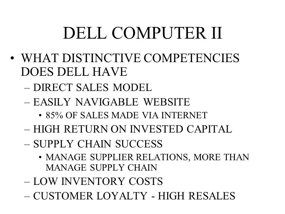 DELL COMPUTER II WHAT DISTINCTIVE COMPETENCIES DOES DELL HAVE –DIRECT SALES MODEL –EASILY NAVIGABLE WEBSITE 85% OF SALES MADE VIA INTERNET –HIGH RETURN ON INVESTED CAPITAL –SUPPLY CHAIN SUCCESS MANAGE SUPPLIER RELATIONS, MORE THAN MANAGE SUPPLY CHAIN –LOW INVENTORY COSTS –CUSTOMER LOYALTY - HIGH RESALES