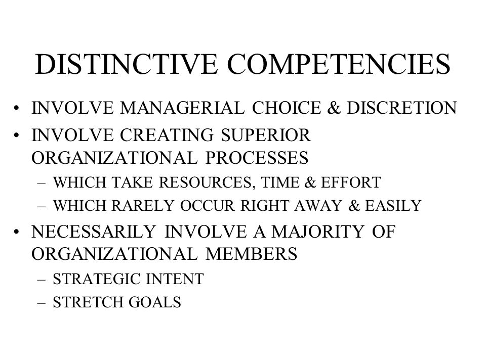 DISTINCTIVE COMPETENCIES INVOLVE MANAGERIAL CHOICE & DISCRETION INVOLVE CREATING SUPERIOR ORGANIZATIONAL PROCESSES –WHICH TAKE RESOURCES, TIME & EFFORT –WHICH RARELY OCCUR RIGHT AWAY & EASILY NECESSARILY INVOLVE A MAJORITY OF ORGANIZATIONAL MEMBERS –STRATEGIC INTENT –STRETCH GOALS