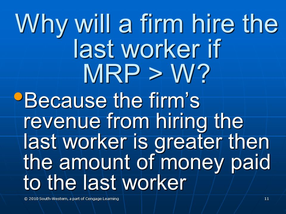 © 2010 South-Western, a part of Cengage Learning 11 Why will a firm hire the last worker if MRP > W.