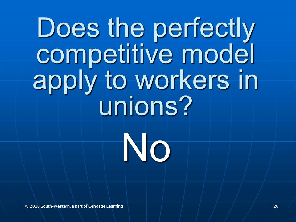 © 2010 South-Western, a part of Cengage Learning 26 Does the perfectly competitive model apply to workers in unions.