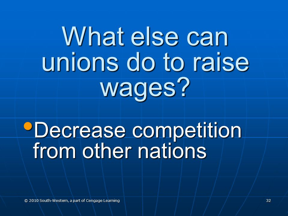 © 2010 South-Western, a part of Cengage Learning 32 What else can unions do to raise wages.