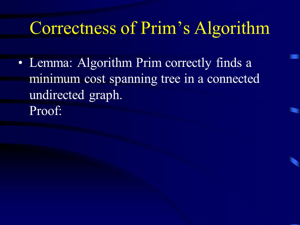 Correctness of Prim's Algorithm Lemma: Algorithm Prim correctly finds a minimum cost spanning tree in a connected undirected graph.