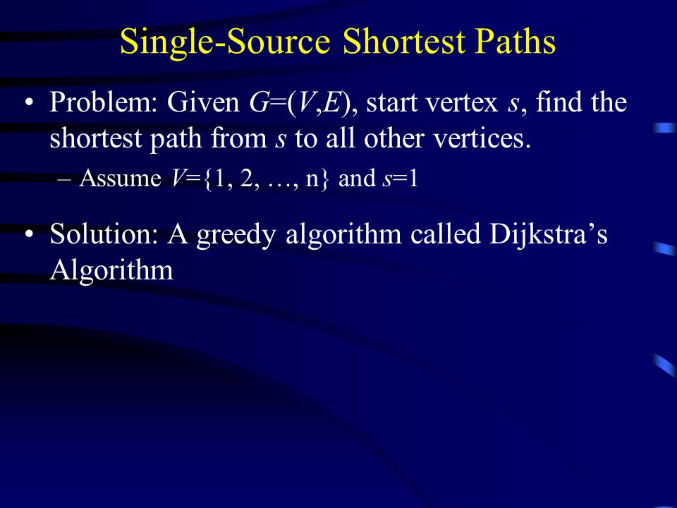 Single-Source Shortest Paths Problem: Given G=(V,E), start vertex s, find the shortest path from s to all other vertices.