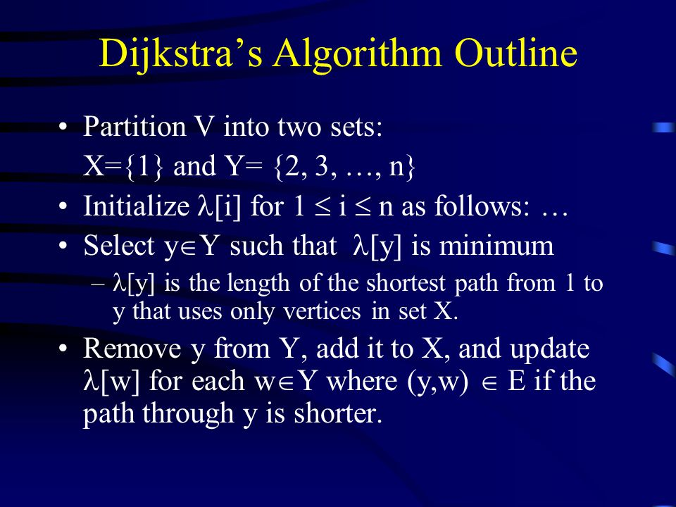Dijkstra's Algorithm Outline Partition V into two sets: X={1} and Y= {2, 3, …, n} Initialize [i] for 1  i  n as follows: … Select y  Y such that [y] is minimum – [y] is the length of the shortest path from 1 to y that uses only vertices in set X.
