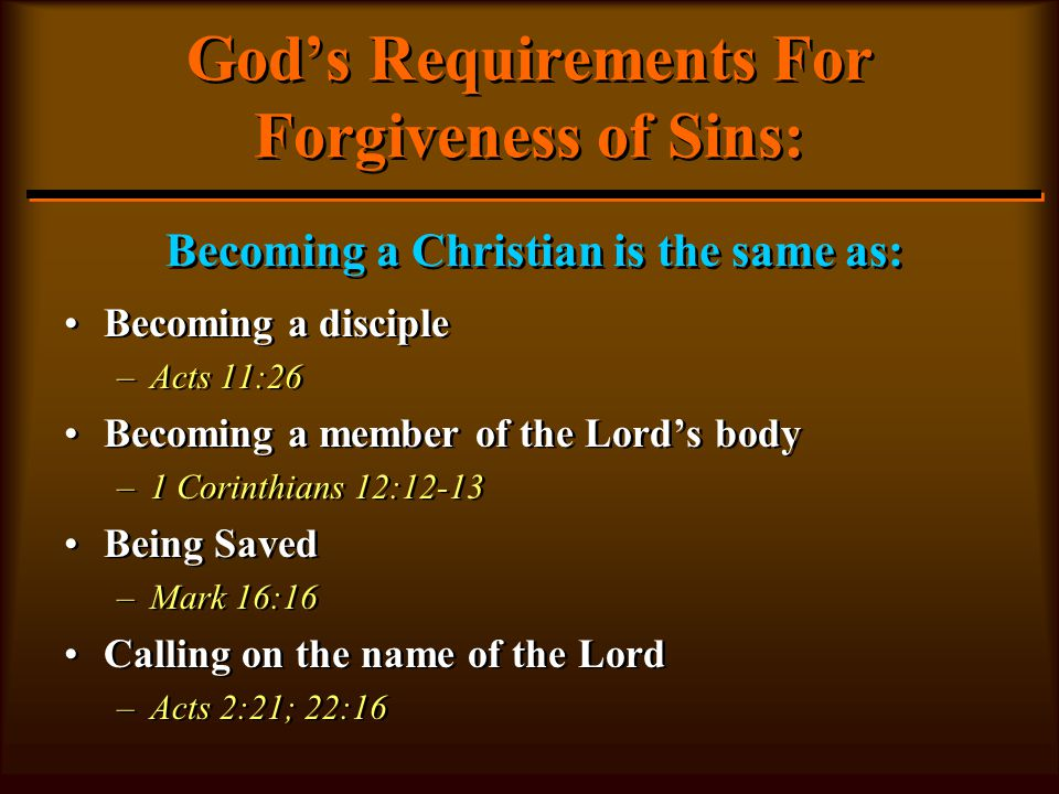God's Requirements For Forgiveness of Sins: Becoming a disciple –Acts 11:26 Becoming a member of the Lord's body –1 Corinthians 12:12-13 Being Saved –Mark 16:16 Calling on the name of the Lord –Acts 2:21; 22:16 Becoming a disciple –A–Acts 11:26 Becoming a member of the Lord's body –1–1 Corinthians 12:12-13 Being Saved –M–Mark 16:16 Calling on the name of the Lord –A–Acts 2:21; 22:16 Becoming a Christian is the same as: