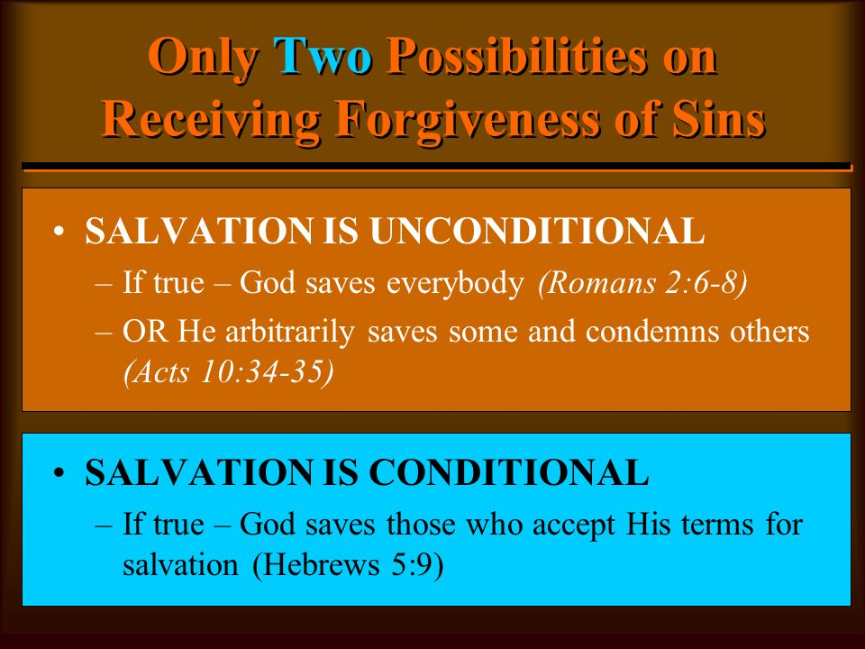 Only Two Possibilities on Receiving Forgiveness of Sins SALVATION IS UNCONDITIONAL –If true – God saves everybody (Romans 2:6-8) –OR He arbitrarily saves some and condemns others (Acts 10:34-35) SALVATION IS CONDITIONAL –If true – God saves those who accept His terms for salvation (Hebrews 5:9)