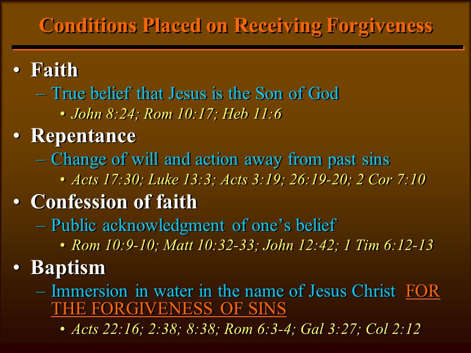 Conditions Placed on Receiving Forgiveness Faith –True belief that Jesus is the Son of God John 8:24; Rom 10:17; Heb 11:6 Repentance –Change of will and action away from past sins Acts 17:30; Luke 13:3; Acts 3:19; 26:19-20; 2 Cor 7:10 Confession of faith –Public acknowledgment of one's belief Rom 10:9-10; Matt 10:32-33; John 12:42; 1 Tim 6:12-13 Baptism –Immersion in water in the name of Jesus Christ FOR THE FORGIVENESS OF SINS Acts 22:16; 2:38; 8:38; Rom 6:3-4; Gal 3:27; Col 2:12 Faith –True belief that Jesus is the Son of God John 8:24; Rom 10:17; Heb 11:6 Repentance –Change of will and action away from past sins Acts 17:30; Luke 13:3; Acts 3:19; 26:19-20; 2 Cor 7:10 Confession of faith –Public acknowledgment of one's belief Rom 10:9-10; Matt 10:32-33; John 12:42; 1 Tim 6:12-13 Baptism –Immersion in water in the name of Jesus Christ FOR THE FORGIVENESS OF SINS Acts 22:16; 2:38; 8:38; Rom 6:3-4; Gal 3:27; Col 2:12