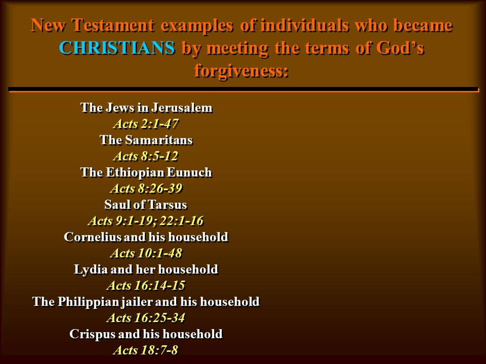 New Testament examples of individuals who became CHRISTIANS by meeting the terms of God's forgiveness: The Jews in Jerusalem Acts 2:1-47 The Samaritans Acts 8:5-12 The Ethiopian Eunuch Acts 8:26-39 Saul of Tarsus Acts 9:1-19; 22:1-16 Cornelius and his household Acts 10:1-48 Lydia and her household Acts 16:14-15 The Philippian jailer and his household Acts 16:25-34 Crispus and his household Acts 18:7-8 The Jews in Jerusalem Acts 2:1-47 The Samaritans Acts 8:5-12 The Ethiopian Eunuch Acts 8:26-39 Saul of Tarsus Acts 9:1-19; 22:1-16 Cornelius and his household Acts 10:1-48 Lydia and her household Acts 16:14-15 The Philippian jailer and his household Acts 16:25-34 Crispus and his household Acts 18:7-8