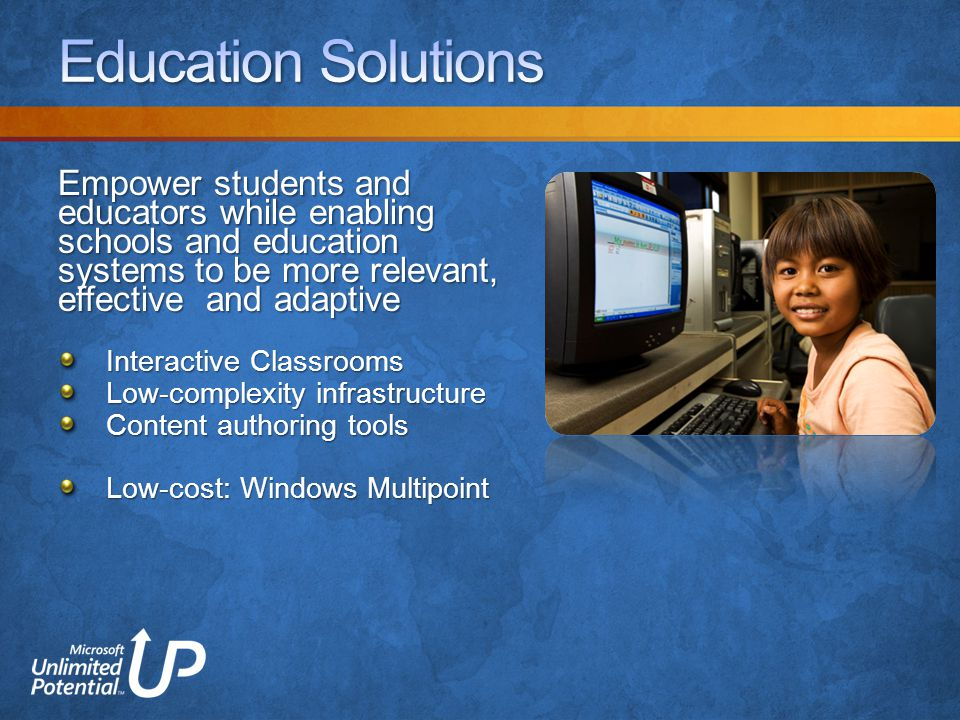 Empower students and educators while enabling schools and education systems to be more relevant, effective and adaptive Interactive Classrooms Low-complexity infrastructure Content authoring tools Low-cost: Windows Multipoint