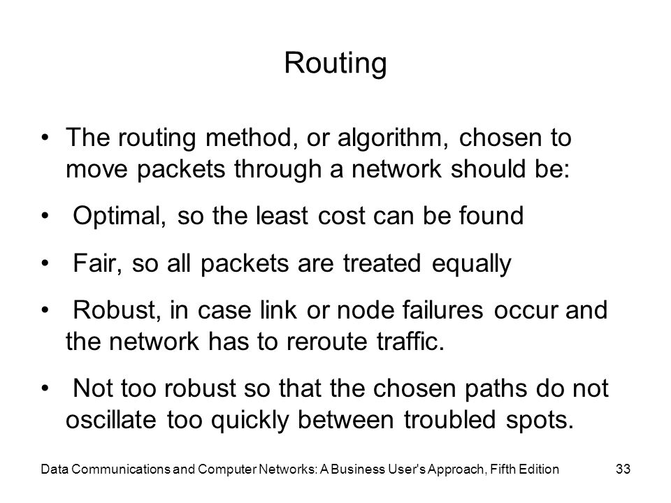 Routing The routing method, or algorithm, chosen to move packets through a network should be: Optimal, so the least cost can be found Fair, so all packets are treated equally Robust, in case link or node failures occur and the network has to reroute traffic.