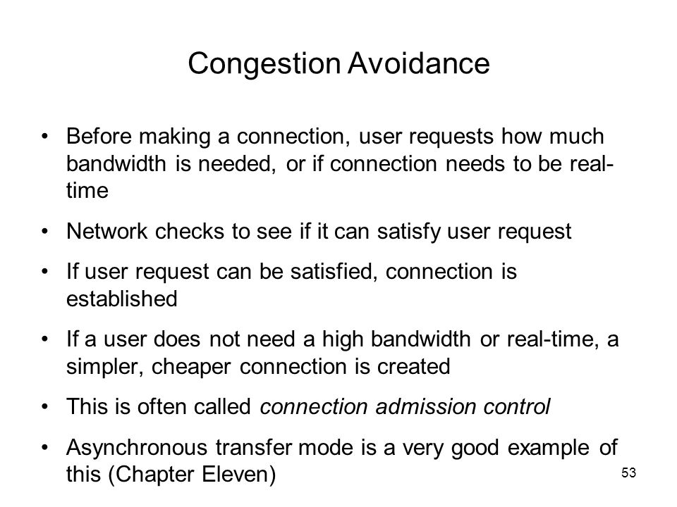 Congestion Avoidance Before making a connection, user requests how much bandwidth is needed, or if connection needs to be real- time Network checks to see if it can satisfy user request If user request can be satisfied, connection is established If a user does not need a high bandwidth or real-time, a simpler, cheaper connection is created This is often called connection admission control Asynchronous transfer mode is a very good example of this (Chapter Eleven) 53