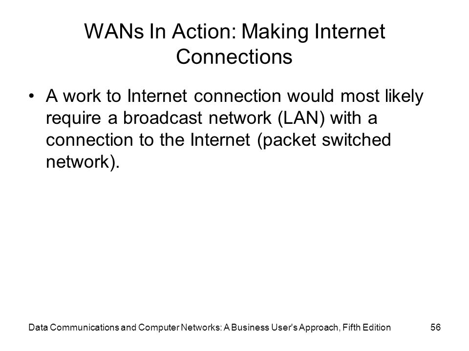 WANs In Action: Making Internet Connections A work to Internet connection would most likely require a broadcast network (LAN) with a connection to the Internet (packet switched network).