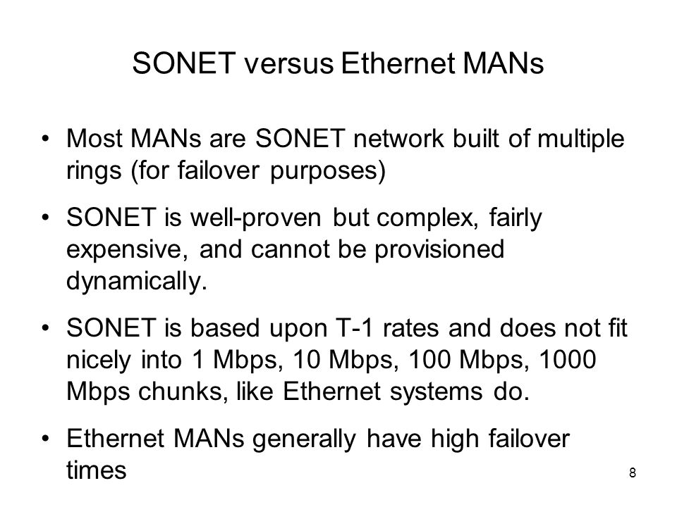 SONET versus Ethernet MANs Most MANs are SONET network built of multiple rings (for failover purposes) SONET is well-proven but complex, fairly expensive, and cannot be provisioned dynamically.