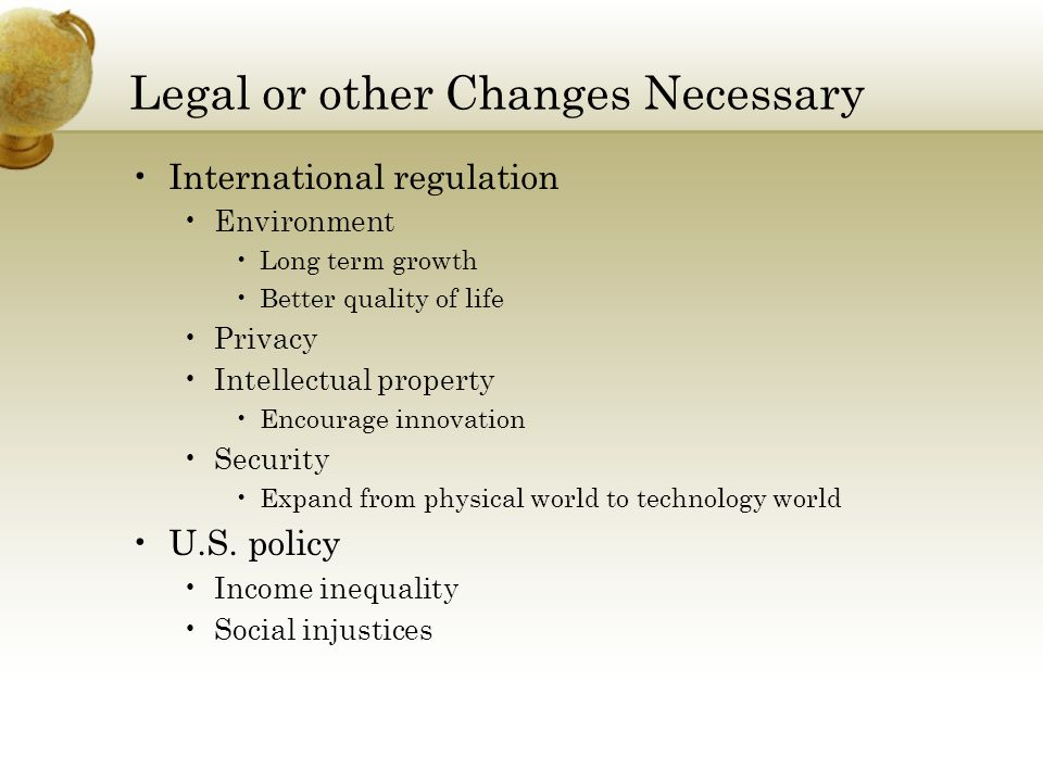 Legal or other Changes Necessary International regulation Environment Long term growth Better quality of life Privacy Intellectual property Encourage innovation Security Expand from physical world to technology world U.S.