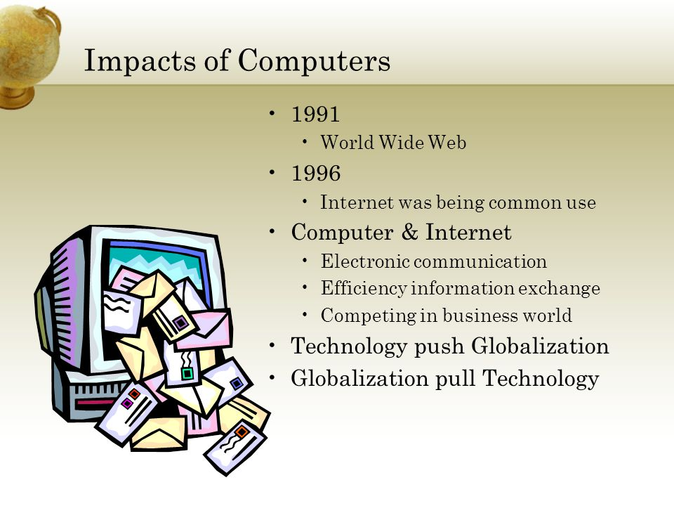 Impacts of Computers 1991 World Wide Web 1996 Internet was being common use Computer & Internet Electronic communication Efficiency information exchange Competing in business world Technology push Globalization Globalization pull Technology