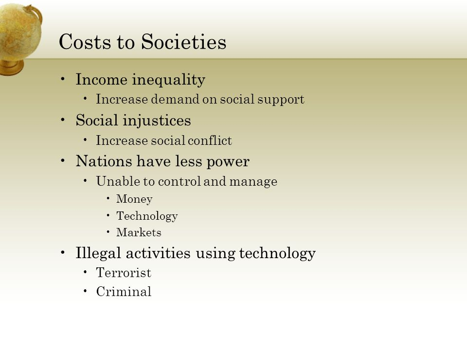 Costs to Societies Income inequality Increase demand on social support Social injustices Increase social conflict Nations have less power Unable to control and manage Money Technology Markets Illegal activities using technology Terrorist Criminal