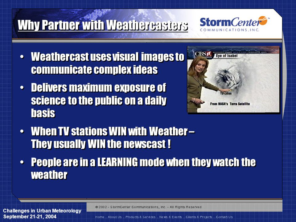 Challenges in Urban Meteorology September 21-21, 2004 Why Partner with Weathercasters Weathercast uses visual images to communicate complex ideas Delivers maximum exposure of science to the public on a daily basis When TV stations WIN with Weather – They usually WIN the newscast .
