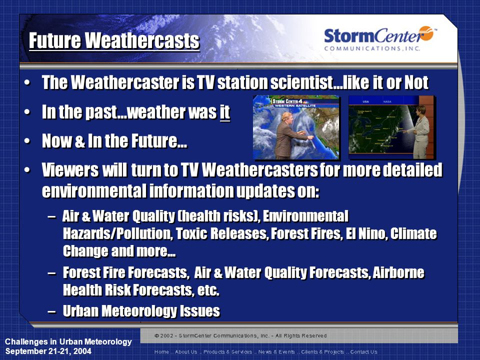 Challenges in Urban Meteorology September 21-21, 2004 Future Weathercasts The Weathercaster is TV station scientist…like it or Not In the past…weather was it Now & In the Future… Viewers will turn to TV Weathercasters for more detailed environmental information updates on: –Air & Water Quality (health risks), Environmental Hazards/Pollution, Toxic Releases, Forest Fires, El Nino, Climate Change and more… –Forest Fire Forecasts, Air & Water Quality Forecasts, Airborne Health Risk Forecasts, etc.