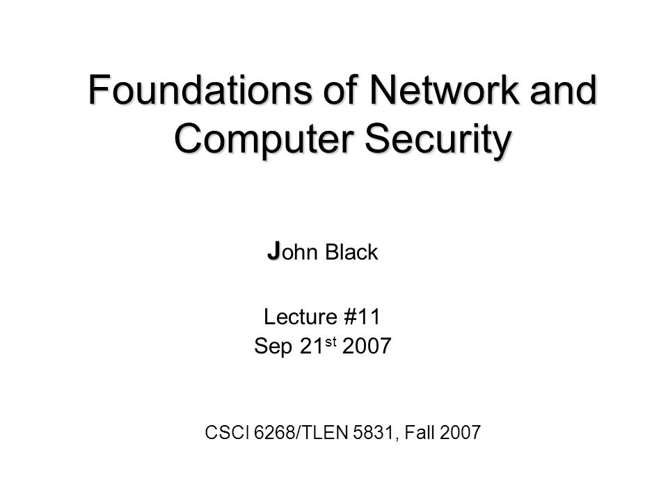 Foundations of Network and Computer Security J J ohn Black Lecture #11 Sep 21 st 2007 CSCI 6268/TLEN 5831, Fall 2007