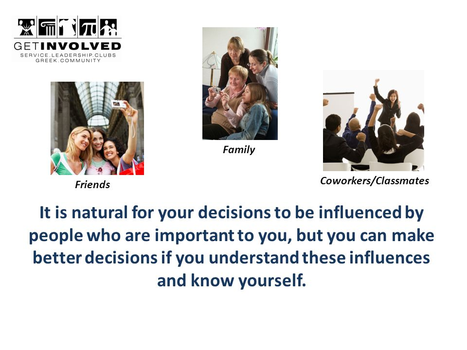 It is natural for your decisions to be influenced by people who are important to you, but you can make better decisions if you understand these influences and know yourself.