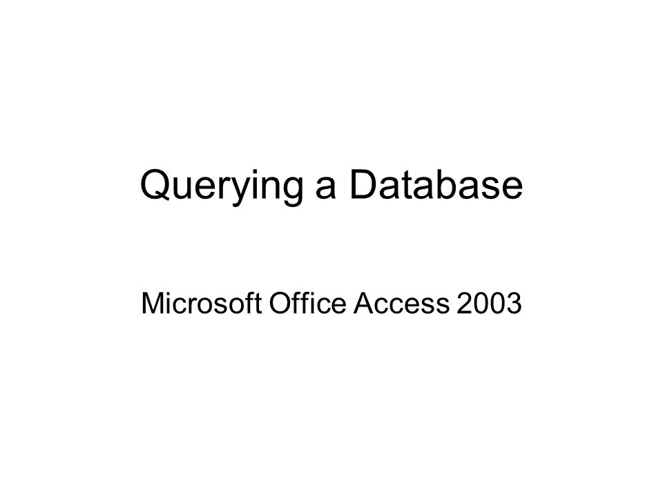 Querying a Database Microsoft Office Access 2003