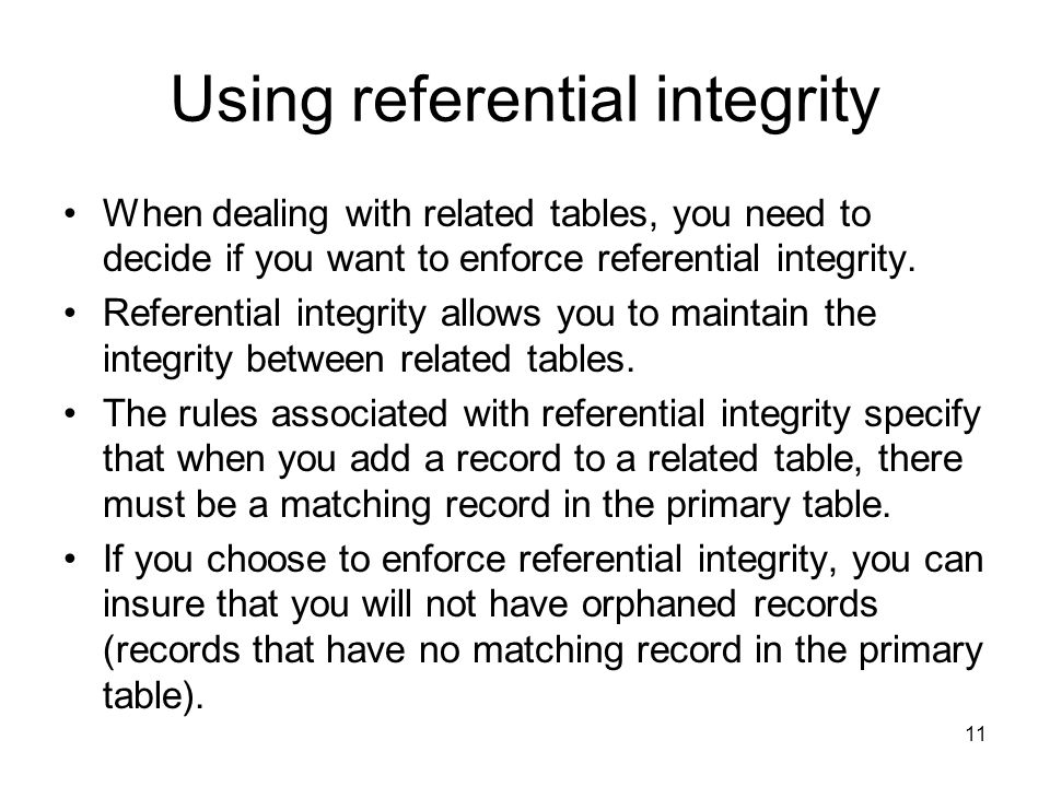 11 Using referential integrity When dealing with related tables, you need to decide if you want to enforce referential integrity.