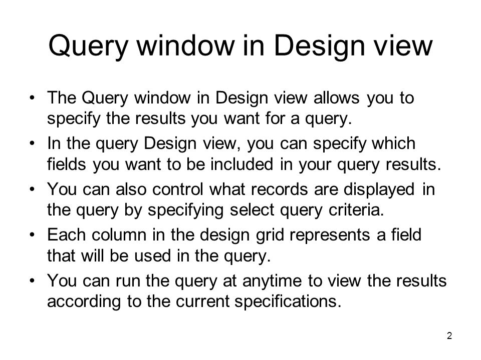 2 Query window in Design view The Query window in Design view allows you to specify the results you want for a query.