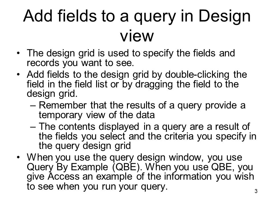 3 Add fields to a query in Design view The design grid is used to specify the fields and records you want to see.