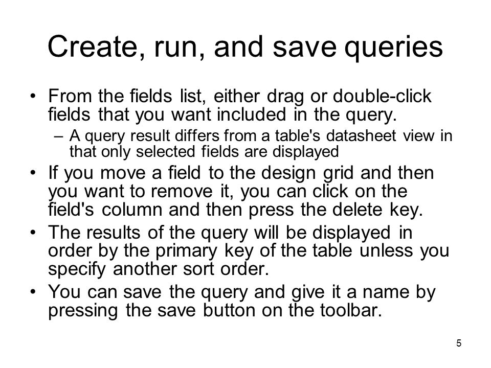 5 Create, run, and save queries From the fields list, either drag or double-click fields that you want included in the query.