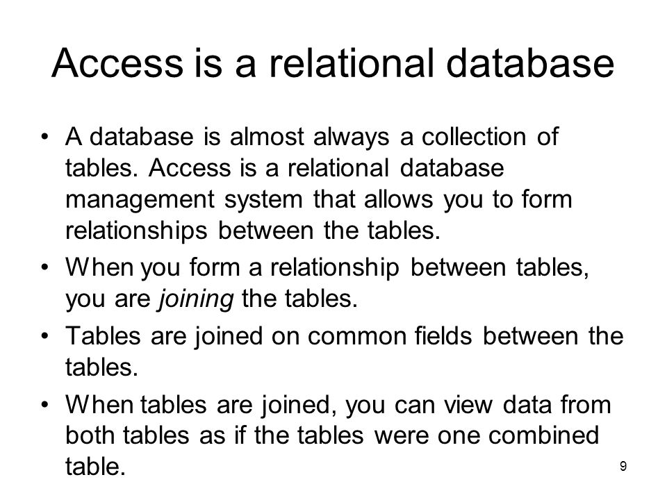 9 Access is a relational database A database is almost always a collection of tables.
