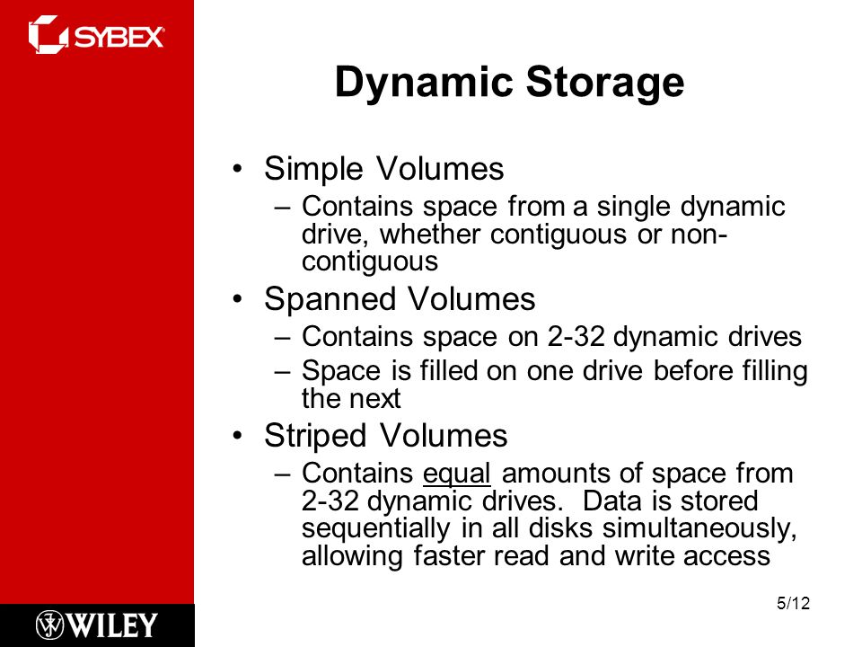 Dynamic Storage Simple Volumes –Contains space from a single dynamic drive, whether contiguous or non- contiguous Spanned Volumes –Contains space on 2-32 dynamic drives –Space is filled on one drive before filling the next Striped Volumes –Contains equal amounts of space from 2-32 dynamic drives.