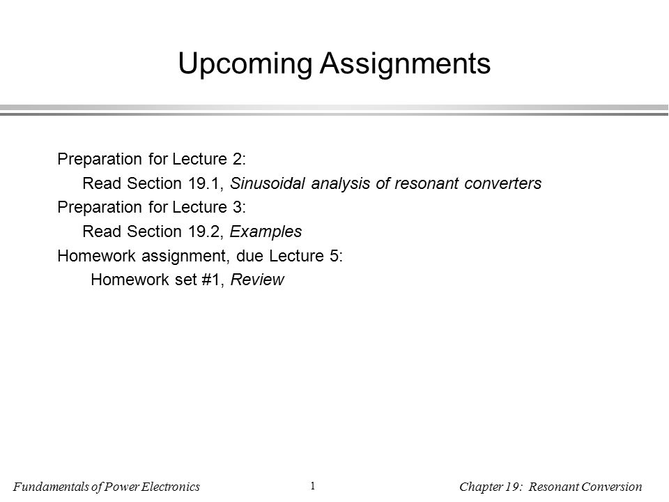 Fundamentals of Power Electronics 1 Chapter 19: Resonant Conversion Upcoming Assignments Preparation for Lecture 2: Read Section 19.1, Sinusoidal analysis of resonant converters Preparation for Lecture 3: Read Section 19.2, Examples Homework assignment, due Lecture 5: Homework set #1, Review