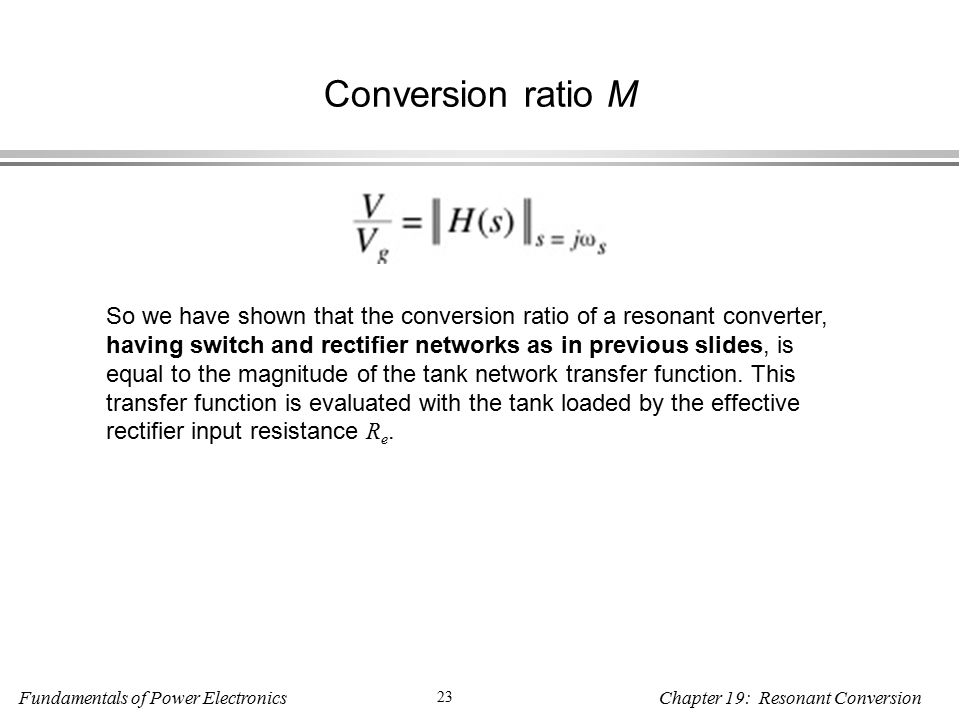 Fundamentals of Power Electronics 23 Chapter 19: Resonant Conversion Conversion ratio M So we have shown that the conversion ratio of a resonant converter, having switch and rectifier networks as in previous slides, is equal to the magnitude of the tank network transfer function.