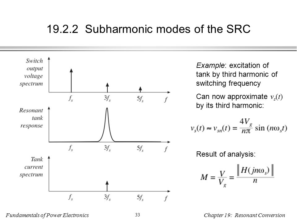 Fundamentals of Power Electronics 33 Chapter 19: Resonant Conversion Subharmonic modes of the SRC Example: excitation of tank by third harmonic of switching frequency Can now approximate v s (t) by its third harmonic: Result of analysis: