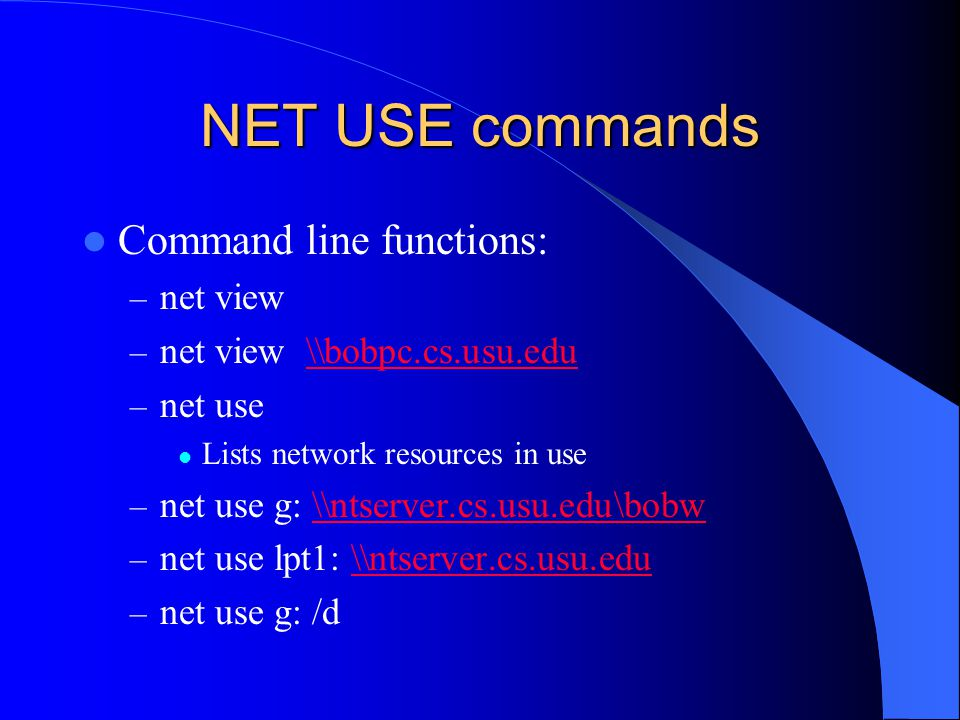 NET USE commands Command line functions: – net view – net view \\bobpc.cs.usu.edu\\bobpc.cs.usu.edu – net use Lists network resources in use – net use g: \\ntserver.cs.usu.edu\bobw\\ntserver.cs.usu.edu\bobw – net use lpt1: \\ntserver.cs.usu.edu\\ntserver.cs.usu.edu – net use g: /d