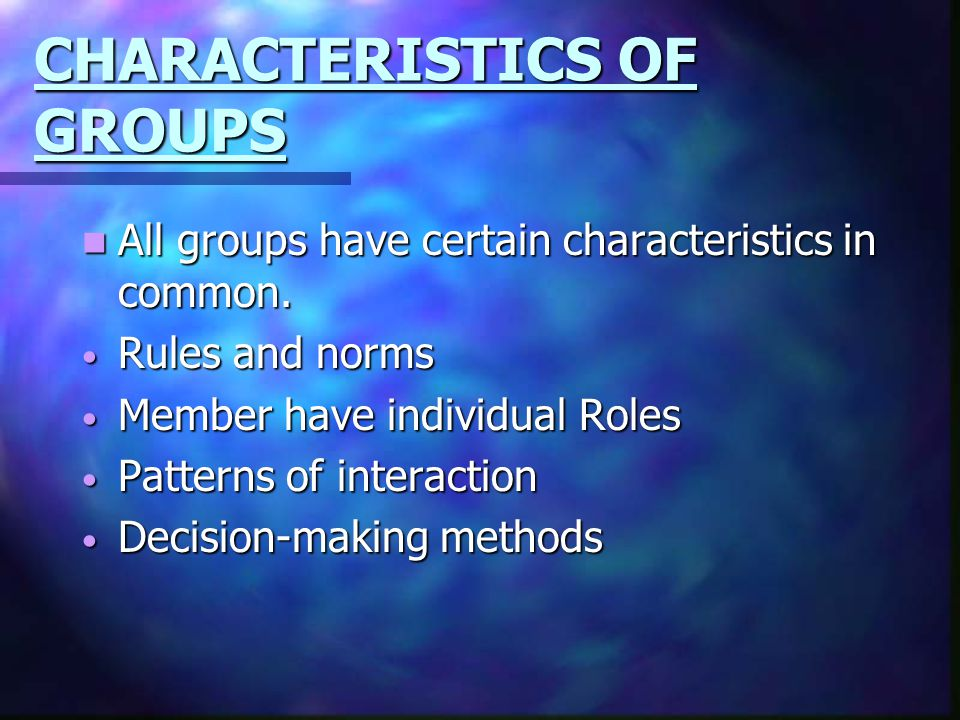 CHARACTERISTICS OF GROUPS All groups have certain characteristics in common. All groups have certain characteristics in common. Rules and norms Rules