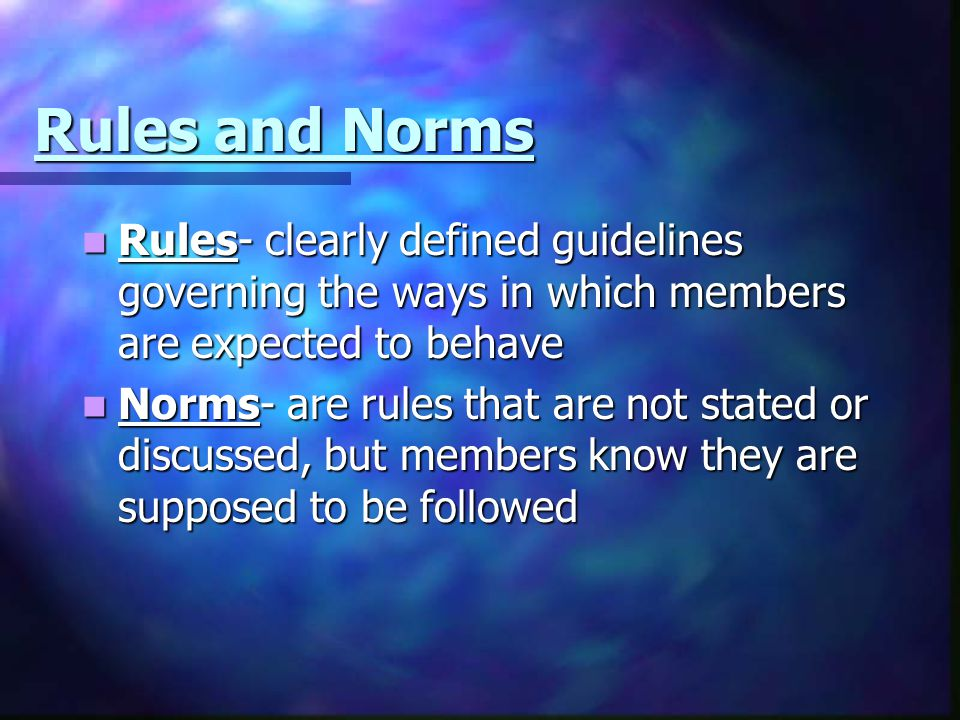 Rules and Norms Rules- clearly defined guidelines governing the ways in which members are expected to behave Rules- clearly defined guidelines governi
