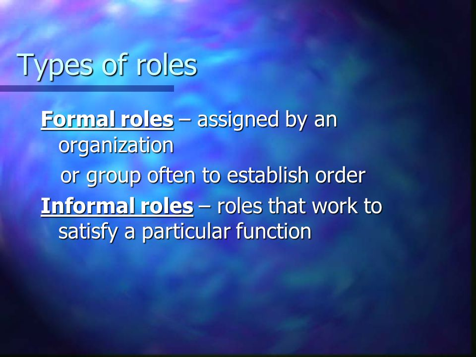 Types of roles Formal roles – assigned by an organization or group often to establish order or group often to establish order Informal roles – roles t