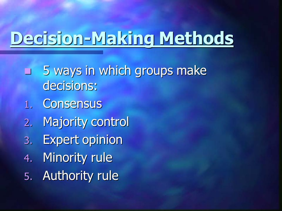 Decision-Making Methods 5 ways in which groups make decisions: 5 ways in which groups make decisions: 1. Consensus 2. Majority control 3. Expert opini